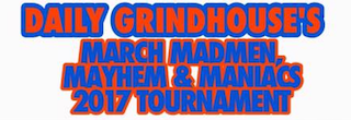 DAILY GRINDHOUSE'S MARCH MADMEN, MAYHEM, & MANIACS TOURNAMENT.